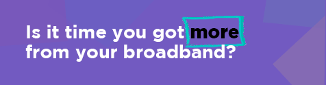 Is it time you got more from your broadband?
