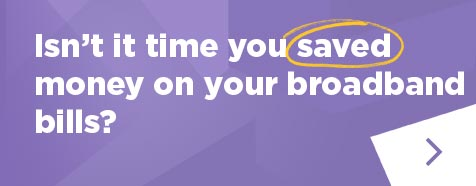 Isn't it time you saved money on your broadband